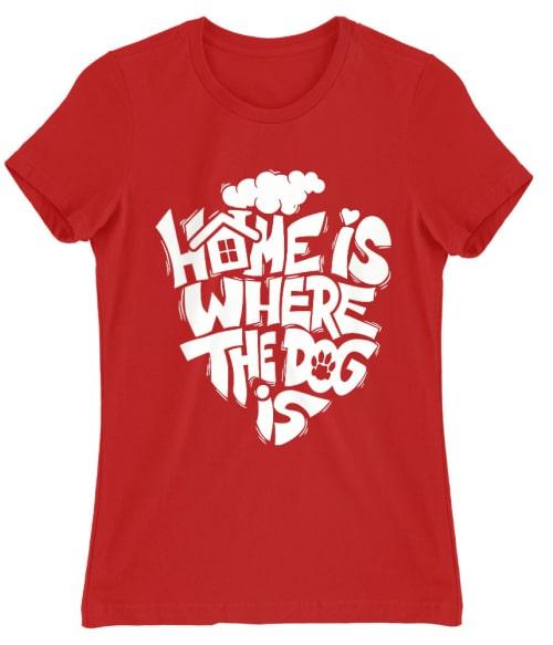 Home is where dog is Póló - Ha Dog rajongó ezeket a pólókat tuti imádni fogod!