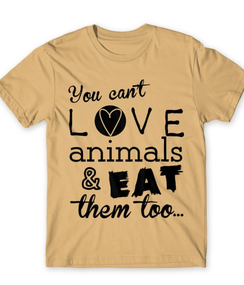 You can't love animals and eat them too Póló - Ha Vegetarian rajongó ezeket a pólókat tuti imádni fogod!