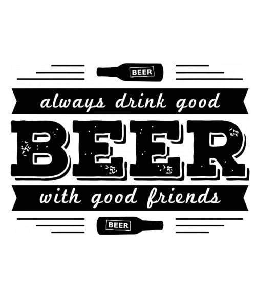 Always Drink Good Beer With Good Friends Póló - Ha Festival rajongó ezeket a pólókat tuti imádni fogod!