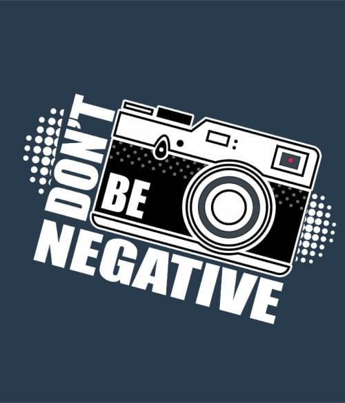 Don't be negative Póló - Ha Photography rajongó ezeket a pólókat tuti imádni fogod!