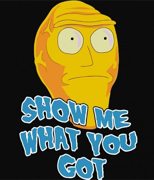 Show me what you got Póló - Ha Rick and Morty rajongó ezeket a pólókat tuti imádni fogod!