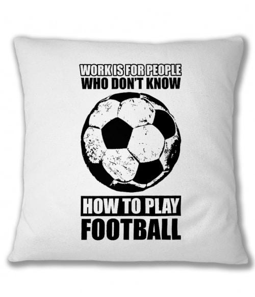 Work is for people football Póló - Ha Football rajongó ezeket a pólókat tuti imádni fogod!