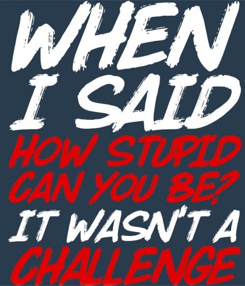 Stupid challenge Póló - Ha Sarcastic Humour rajongó ezeket a pólókat tuti imádni fogod!