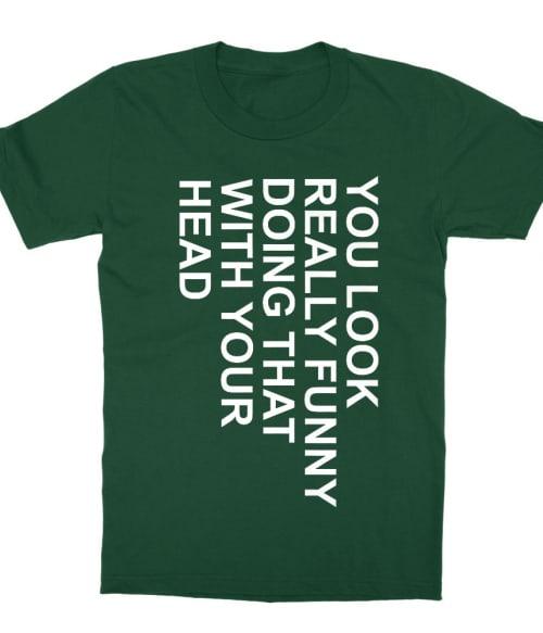 You look really funny Póló - Ha Sarcastic Humour rajongó ezeket a pólókat tuti imádni fogod!