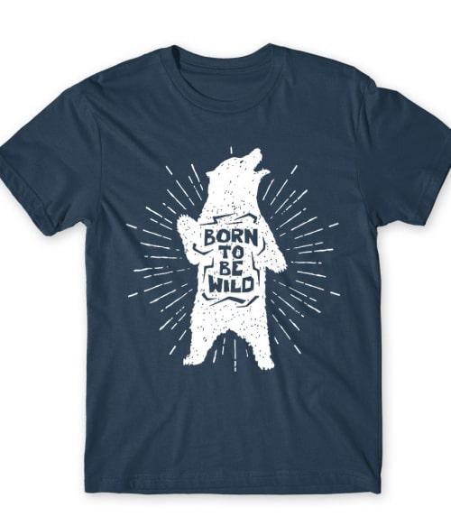Born to be wild bear Póló - Ha Bear rajongó ezeket a pólókat tuti imádni fogod!