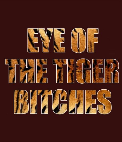 Eye of the tiger bitches Póló - Ha Tiger rajongó ezeket a pólókat tuti imádni fogod!