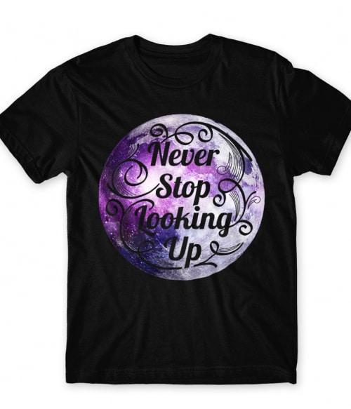 Never stop looking up Póló - Ha Astronomy rajongó ezeket a pólókat tuti imádni fogod!