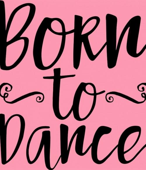 Born to dance Póló - Ha Dancing rajongó ezeket a pólókat tuti imádni fogod!