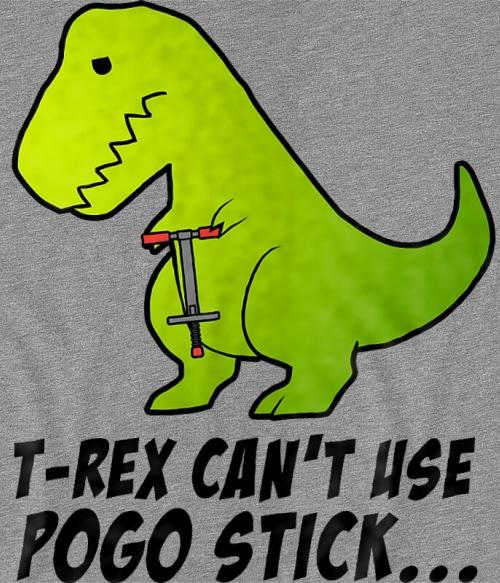 T-Rex can't use pogo stick Póló - Ha Dinosaur rajongó ezeket a pólókat tuti imádni fogod!