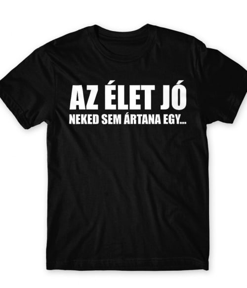 Az élet jó Póló - Ha Sarcastic Humour rajongó ezeket a pólókat tuti imádni fogod!