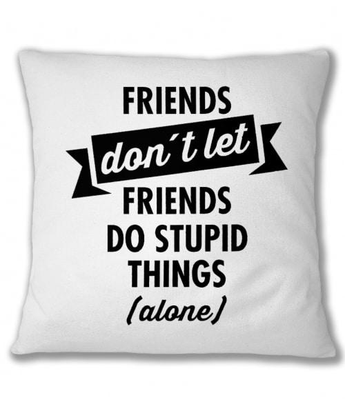 Stupid thing alone Póló - Ha Friendship rajongó ezeket a pólókat tuti imádni fogod!