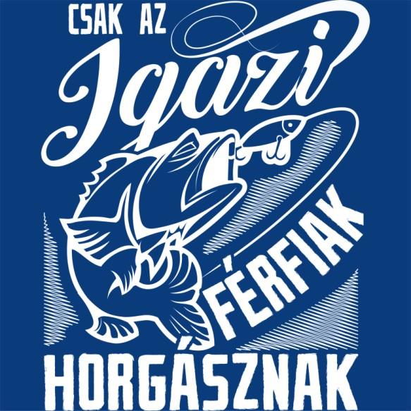Csak az igazi Férfiak horgásznak Póló - Ha Fishing rajongó ezeket a pólókat tuti imádni fogod!