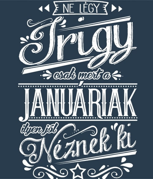 Ne légy Irigy Január Póló - Ha Birthday rajongó ezeket a pólókat tuti imádni fogod!