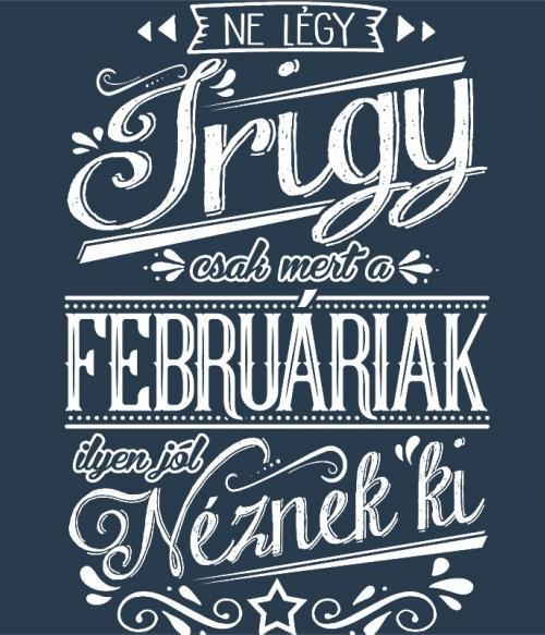 Ne légy Irigy Február Póló - Ha Birthday rajongó ezeket a pólókat tuti imádni fogod!