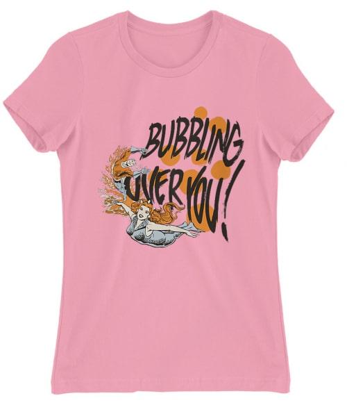 Bubbling Over You! Póló - Ha Aquaman rajongó ezeket a pólókat tuti imádni fogod!
